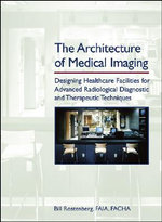 The Architecture of Medical Imaging : Designing Healthcare Facilities for Advanced Radiological Diagnostic and Therapeutic Techniques - Bill Rostenberg