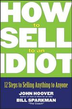 How to Sell to an Idiot : 12 Steps to Selling Anything to Anyone - John Hoover