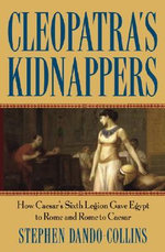 Cleopatra's Kidnappers : How Caesar's Sixth Legion Gave Egypt to Rome and Rome to Caesar - Stephen Dando-Collins