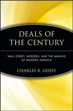 Deals of the Century : Wall Street, Mergers, and the Making of Modern America - Charles R. Geisst