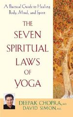The Seven Spiritual Laws of Yoga : A Practical Guide to Healing Body, Mind, and Spirit - Deepak Chopra