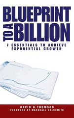 Blueprint to a Billion : 7 Essentials to Achieve Exponential Growth - David G. Thomson
