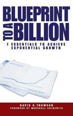 Blueprint to a Billion : 7 Essentials to Achieve Exponential Growth - David G. Thomson