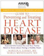 American Medical Association Guide to Preventing and Treating Heart Disease : Essential Information You and Your Family Need to Know About Having a Healthy Heart - American Medical Association