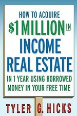 How to Acquire $1-million in Income Real Estate in One Year Using Borrowed Money in Your Free Time - Tyler G. Hicks