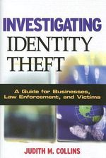 Investigating Identity Theft : A Guide for Businesses, Law Enforcement, and Victims - Judith M. Collins