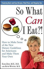 So What Can I Eat?! : How to Make Sense of the New Dietary Guidelines for Americans and Make Them Your Own - Elisa Zied