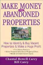 Make Money in Abandoned Properties : How to Identify and Buy Vacant Properties and Make a Huge Profit - Chantal Howell Carey