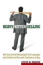 Heavy Hitter Selling : How Successful Salespeople Use Language and Intuition to Persuade Customers to Buy - Steve W. Martin