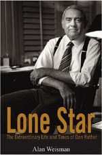 Lone Star : The Extraordinary Life and Times of Dan Rather - Alan Weisman