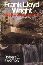 Frank Lloyd Wright : His Life and His Architecture - Robert Twombly
