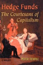 Hedge Funds : The Courtesans of Capitalism - Peter Temple