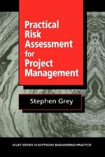 Practical Risk Assesments for Project Management : Wiley Series in Software Engineering Practice - Stephen Grey