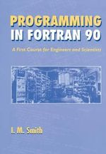 Programming in FORTRAN 90 : A First Course for Engineers and Scientists - Ian M. Smith