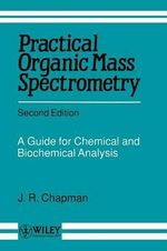 Practical Organic Mass Spectrometry : A Guide for Chemical and Biochemical Analysis - J. R. Chapman
