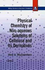Physical Chemistry of Non-aqueous Solutions of Cellulose and Its Derivatives : Wiley Series in Solutions Chemistry - Vera V. Myasoedova