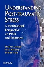 Understanding Post-traumatic Stress : A Psychosocial Perspective on PTSD and Treatment - Stephen Joseph