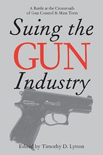Suing the Gun Industry : A Battle at the Crossroads of Gun Control and Mass Torts