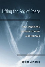 Lifting the Fog of Peace : How Americans Learned to Fight Modern War - Janine Davidson