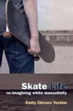 Skate Life : Re-Imagining White Masculinity - Emily C. Yochim