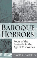 Baroque Horrors : Roots of the Fantastic in the Age of Curiosities - David Castillo