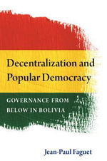 Decentralization and Popular Democracy : Governance from Below in Bolivia - Jean-Paul Faguet