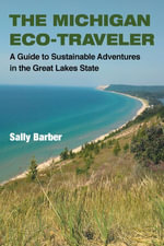 The Michigan Eco-Traveler : A Guide to Sustainable Adventures in the Great Lakes State - Sally Barber