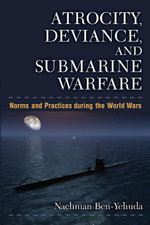 Atrocity, Deviance, and Submarine Warfare : Norms and Practices During the World Wars - Nachman Ben-Yehuda