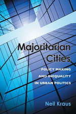 Majoritarian Cities : Policy Making and Inequality in Urban Politics - Neil Kraus
