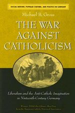 The War Against Catholicism : Liberalism and the Anti-Catholic Imagination in Nineteenth-century Germany - Michael B. Gross