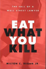 Eat What You Kill : The Fall of a Wall Street Lawyer - Milton C. Regan