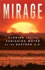 Mirage : Florida and the Vanishing Water of the Eastern U.S. - Cynthia Barnett