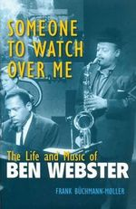 Someone to Watch Over Me : The Life and Music of Ben Webster - Frank Buchmann-Moller