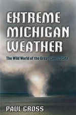 Extreme Michigan Weather : The Wild World of the Great Lakes State - Paul Gross