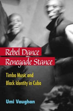 Rebel Dance, Renegade Stance : Timba Music and Black Identity in Cuba - Umi Vaughan