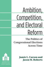Ambition, Competition, and Electoral Reform : The Politics of Congressional Elections Across Time - Jamie L Carson