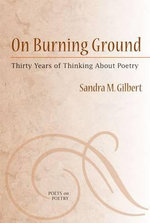On Burning Ground : Thirty Years of Thinking About Poetry - Sandra M. Gilbert
