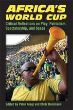 Africa's World Cup : Critical Reflections on Play, Patriotism, Spectatorship and Space