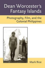 Dean Worcester's Fantasy Islands : Photography, Film, and the Colonial Philippines - Mark Rice