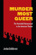Murder Most Queer : The Homicidal Homosexual in the American Theater - Jordan Schildcrout