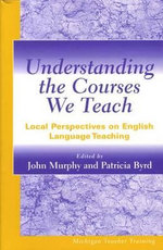 Understanding the Courses We Teach : Local Perspectives on English Language Teaching - John Murphy