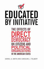 Educated by Initiative : The Effects of Direct Democracy on Citizens and Political Organizations in the American States - Caroline J. Tolbert
