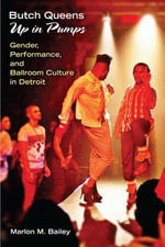 Butch Queens Up in Pumps : Gender, Performance and Ballroom Culture in Detroit - Marlon M. Bailey