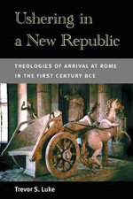 Ushering in a New Republic : Theologies of Arrival at Rome in the First Century BCE - Trevor S. Luke