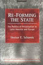 RE-Forming the State : The Politics of Privatization in Latin America and Europe - Hector  E. Schamis