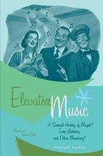 Elevator Music : A Surreal History of Muzak, Easy-listening, and Other Moodsong - Joseph Lanza