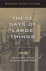 These Days of Large Things : The Culture of Size in America, 1865-1930 - Prof Michael Tavel Clarke