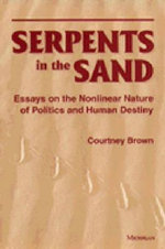 Serpents in the Sand : Essays in the Nonlinear Nature of Politics and Human Destiny - Courtney Brown