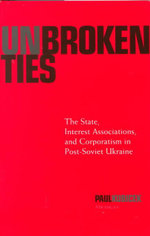 Unbroken Ties : The State, Interest Associations and Corporatism in Post-Soviet Ukraine - Paul Kubicek