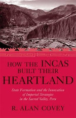 How the Incas Built Their Heartland : State Formation and the Innovation of Imperial Strategies in the Sacred Valley, Peru - R. Alan Covey